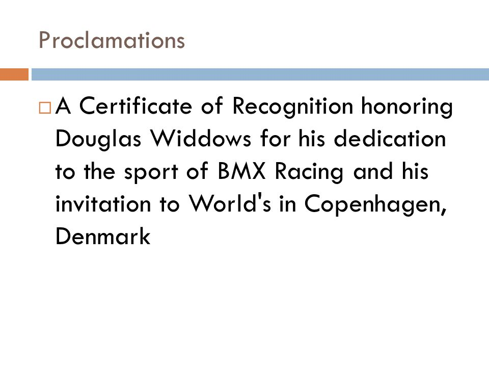 Proclamations A Certificate of Recognition honoring Douglas Widdows for his dedication to the sport of BMX Racing and his invitation to World s in Copenhagen, Denmark
