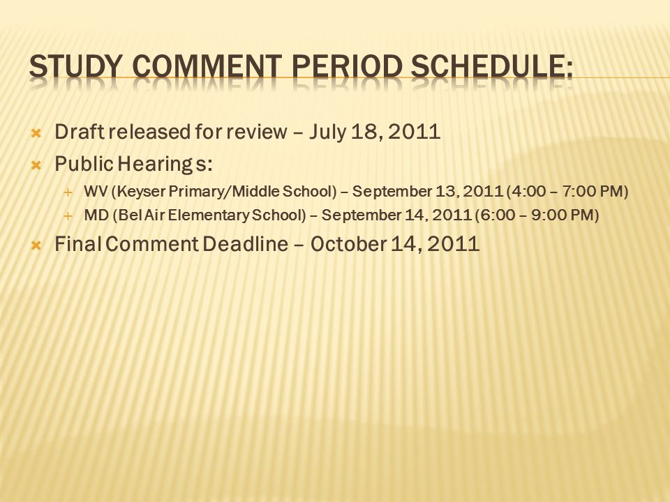 Draft released for review – July 18, 2011 Public Hearing s: WV (Keyser Primary/Middle School) – September 13, 2011 (4:00 – 7:00 PM) MD (Bel Air Elementary School) – September 14, 2011 (6:00 – 9:00 PM) Final Comment Deadline – October 14, 2011