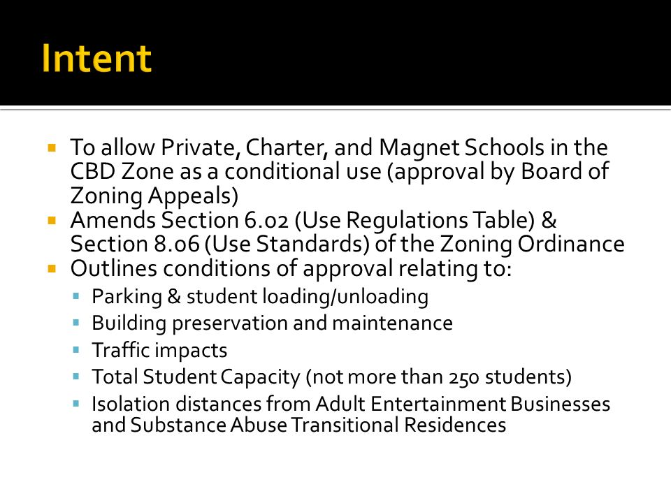 To allow Private, Charter, and Magnet Schools in the CBD Zone as a conditional use (approval by Board of Zoning Appeals) Amends Section 6.02 (Use Regulations Table) & Section 8.06 (Use Standards) of the Zoning Ordinance Outlines conditions of approval relating to: Parking & student loading/unloading Building preservation and maintenance Traffic impacts Total Student Capacity (not more than 250 students) Isolation distances from Adult Entertainment Businesses and Substance Abuse Transitional Residences