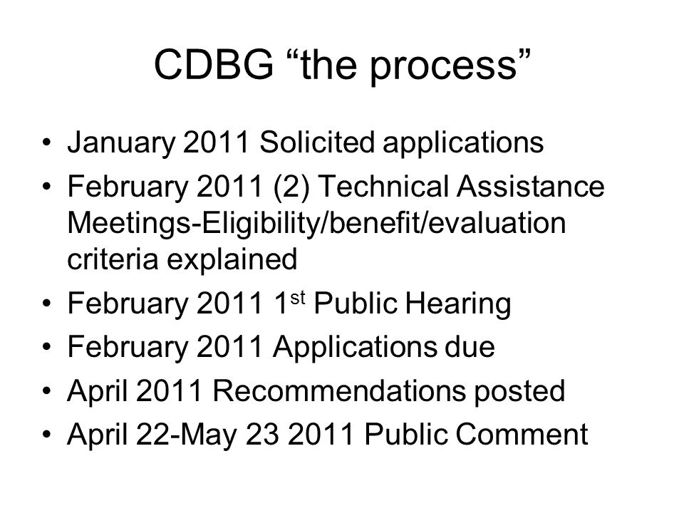 CDBG the process January 2011 Solicited applications February 2011 (2) Technical Assistance Meetings-Eligibility/benefit/evaluation criteria explained February st Public Hearing February 2011 Applications due April 2011 Recommendations posted April 22-May Public Comment