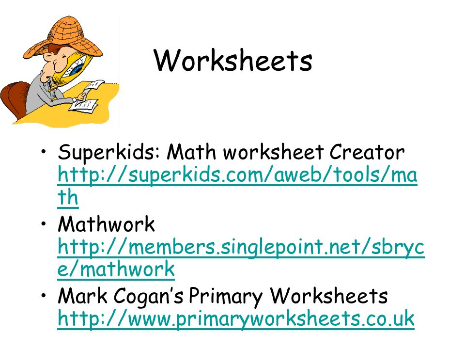 Worksheets Superkids: Math worksheet Creator http://superkids.com/aweb/tools/ma th http://superkids.com/aweb/tools/ma th Mathwork http://members.singlepoint.net/sbryc e/mathwork http://members.singlepoint.net/sbryc e/mathwork Mark Cogans Primary Worksheets http://www.primaryworksheets.co.uk http://www.primaryworksheets.co.uk