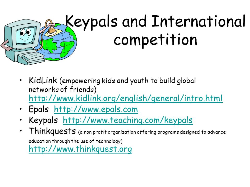 Keypals and International competition KidLink (empowering kids and youth to build global networks of friends) http://www.kidlink.org/english/general/intro.html http://www.kidlink.org/english/general/intro.html Epals http://www.epals.comhttp://www.epals.com Keypals http://www.teaching.com/keypalshttp://www.teaching.com/keypals Thinkquests (a non profit organization offering programs designed to advance education through the use of technology) http://www.thinkquest.org http://www.thinkquest.org