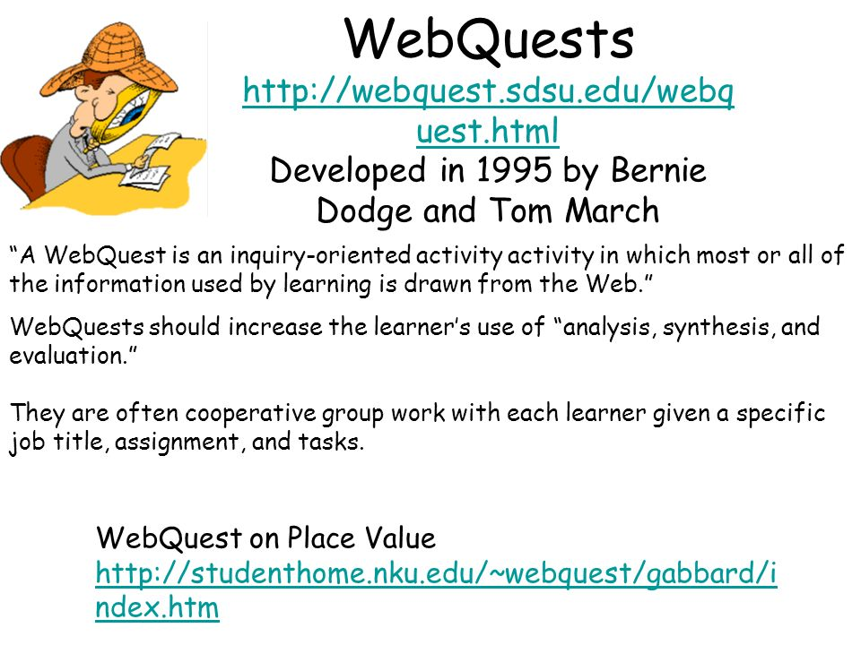 WebQuests http://webquest.sdsu.edu/webq uest.html Developed in 1995 by Bernie Dodge and Tom March http://webquest.sdsu.edu/webq uest.html A WebQuest is an inquiry-oriented activity activity in which most or all of the information used by learning is drawn from the Web.