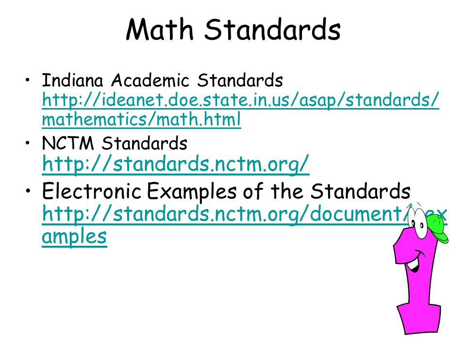 Math Standards Indiana Academic Standards http://ideanet.doe.state.in.us/asap/standards/ mathematics/math.html http://ideanet.doe.state.in.us/asap/standards/ mathematics/math.html NCTM Standards http://standards.nctm.org/ http://standards.nctm.org/ Electronic Examples of the Standards http://standards.nctm.org/document/eex amples http://standards.nctm.org/document/eex amples