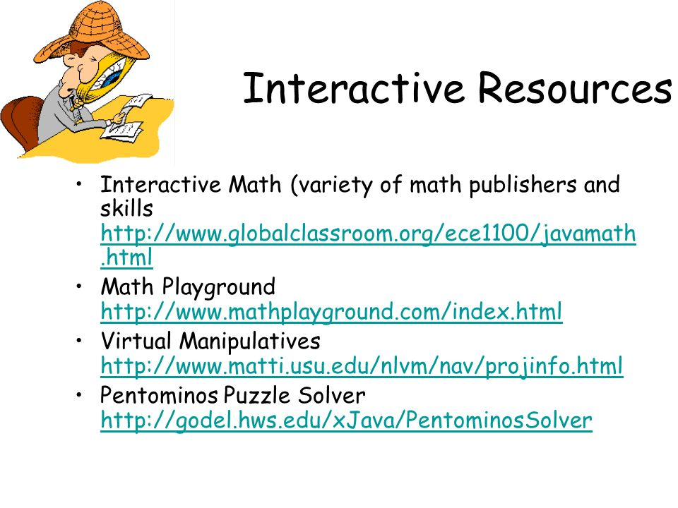 Interactive Resources Interactive Math (variety of math publishers and skills http://www.globalclassroom.org/ece1100/javamath.html http://www.globalcl