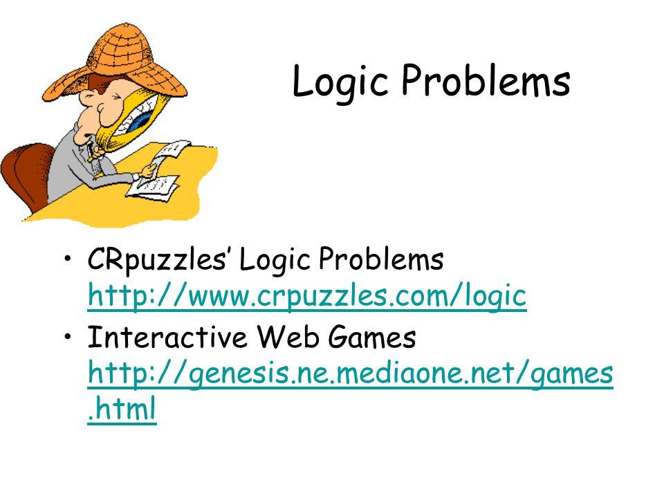 Logic Problems CRpuzzles Logic Problems http://www.crpuzzles.com/logic http://www.crpuzzles.com/logic Interactive Web Games http://genesis.ne.mediaone.net/games.html http://genesis.ne.mediaone.net/games.html