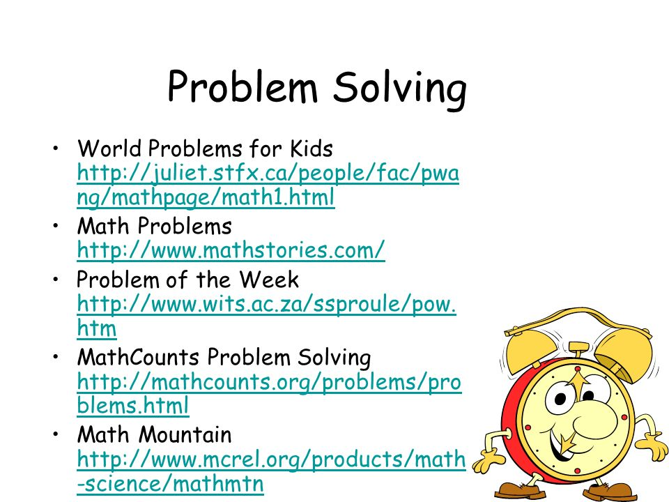 Problem Solving World Problems for Kids http://juliet.stfx.ca/people/fac/pwa ng/mathpage/math1.html http://juliet.stfx.ca/people/fac/pwa ng/mathpage/math1.html Math Problems http://www.mathstories.com/ http://www.mathstories.com/ Problem of the Week http://www.wits.ac.za/ssproule/pow.