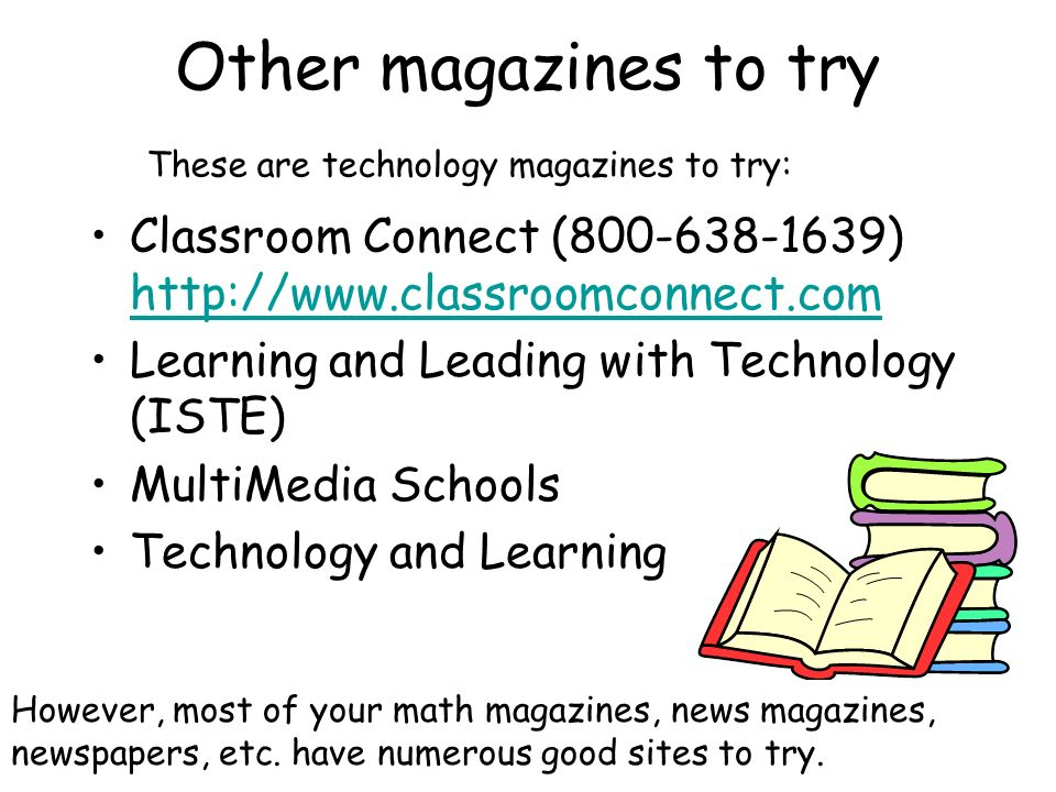 Other magazines to try Classroom Connect (800-638-1639) http://www.classroomconnect.com http://www.classroomconnect.com Learning and Leading with Technology (ISTE) MultiMedia Schools Technology and Learning However, most of your math magazines, news magazines, newspapers, etc.