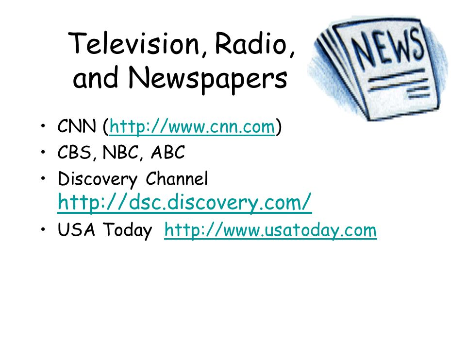 Television, Radio, and Newspapers CNN (http://www.cnn.com)http://www.cnn.com CBS, NBC, ABC Discovery Channel http://dsc.discovery.com/ http://dsc.disc