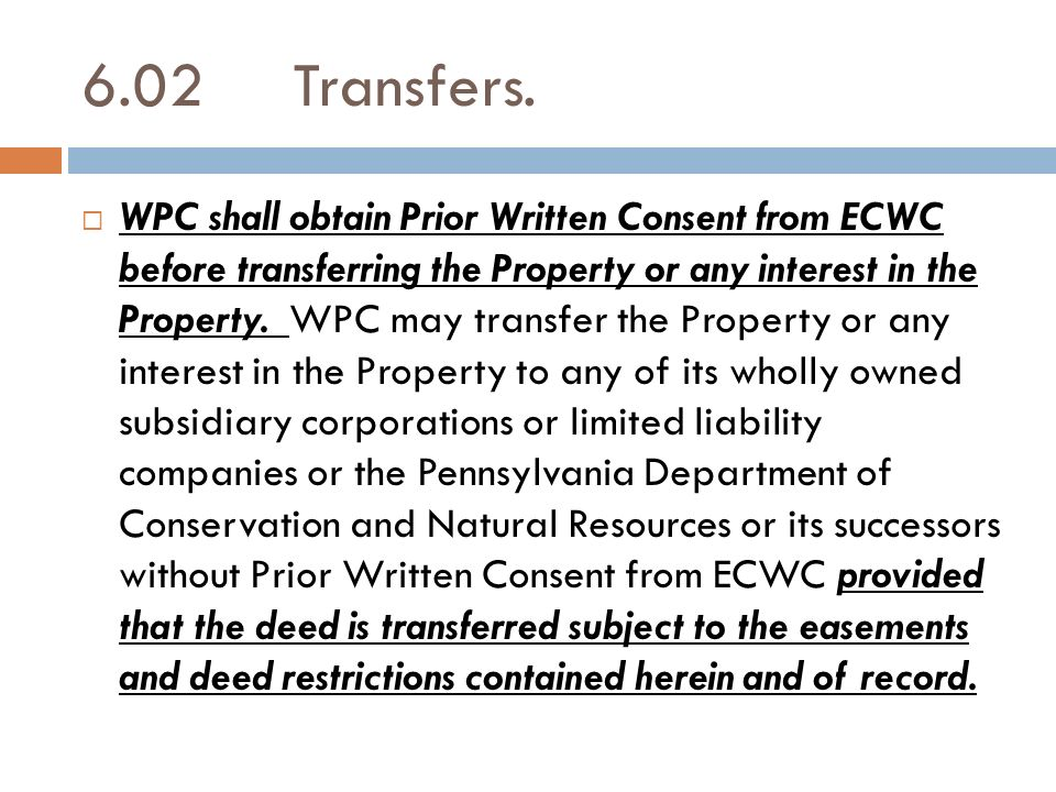 6.02Transfers. WPC shall obtain Prior Written Consent from ECWC before transferring the Property or any interest in the Property. WPC may transfer the