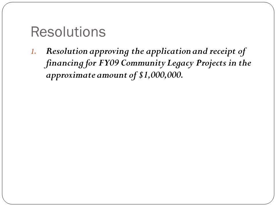 Resolutions 1. Resolution approving the application and receipt of financing for FY09 Community Legacy Projects in the approximate amount of $1,000,00