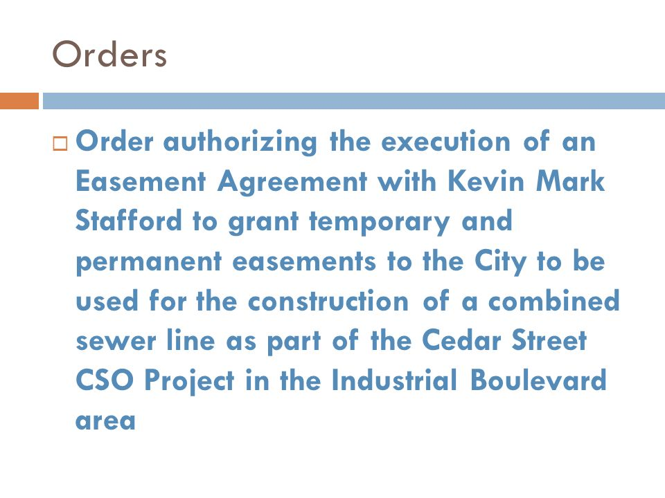 Orders Order authorizing the execution of an Easement Agreement with Kevin Mark Stafford to grant temporary and permanent easements to the City to be used for the construction of a combined sewer line as part of the Cedar Street CSO Project in the Industrial Boulevard area