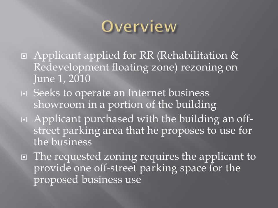 Applicant applied for RR (Rehabilitation & Redevelopment floating zone) rezoning on June 1, 2010 Seeks to operate an Internet business showroom in a portion of the building Applicant purchased with the building an off- street parking area that he proposes to use for the business The requested zoning requires the applicant to provide one off-street parking space for the proposed business use
