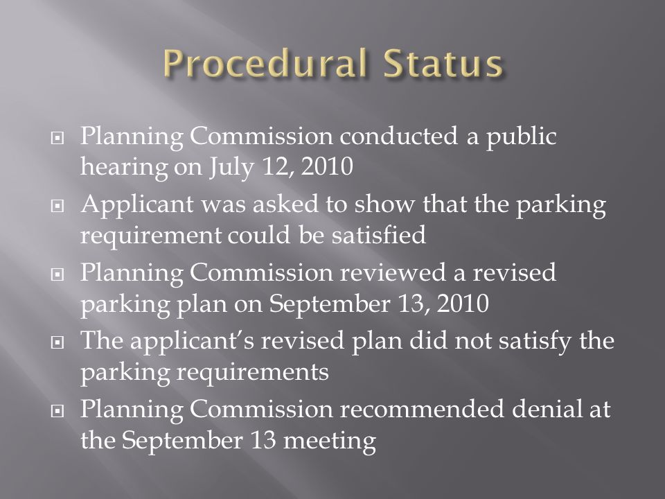 Planning Commission conducted a public hearing on July 12, 2010 Applicant was asked to show that the parking requirement could be satisfied Planning Commission reviewed a revised parking plan on September 13, 2010 The applicants revised plan did not satisfy the parking requirements Planning Commission recommended denial at the September 13 meeting