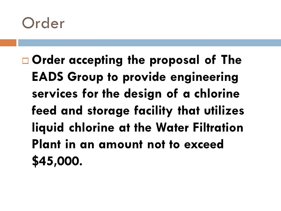 Order Order accepting the proposal of The EADS Group to provide engineering services for the design of a chlorine feed and storage facility that utilizes liquid chlorine at the Water Filtration Plant in an amount not to exceed $45,000.