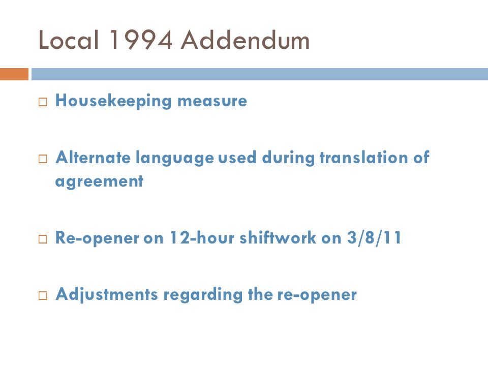 Local 1994 Addendum Housekeeping measure Alternate language used during translation of agreement Re-opener on 12-hour shiftwork on 3/8/11 Adjustments regarding the re-opener