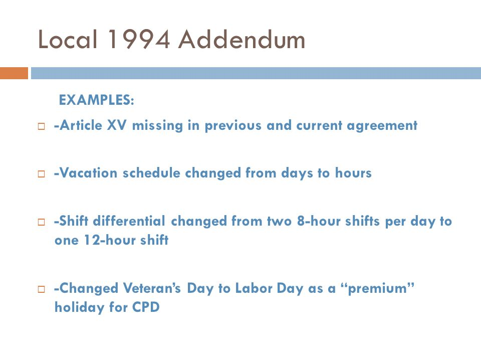 Local 1994 Addendum EXAMPLES: -Article XV missing in previous and current agreement -Vacation schedule changed from days to hours -Shift differential