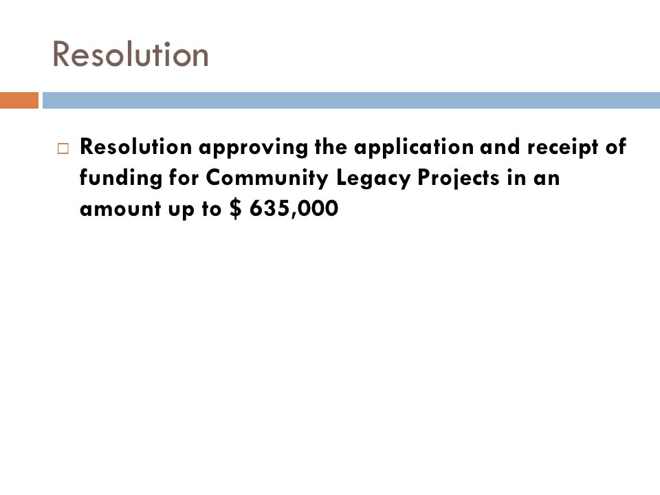 Resolution Resolution approving the application and receipt of funding for Community Legacy Projects in an amount up to $ 635,000