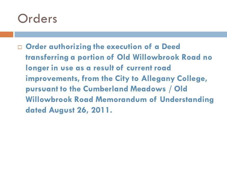Orders Order authorizing the execution of a Deed transferring a portion of Old Willowbrook Road no longer in use as a result of current road improvements, from the City to Allegany College, pursuant to the Cumberland Meadows / Old Willowbrook Road Memorandum of Understanding dated August 26, 2011.