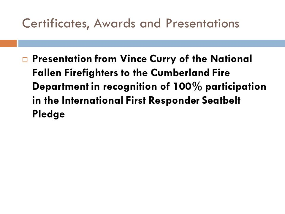 Certificates, Awards and Presentations Presentation from Vince Curry of the National Fallen Firefighters to the Cumberland Fire Department in recognition of 100% participation in the International First Responder Seatbelt Pledge