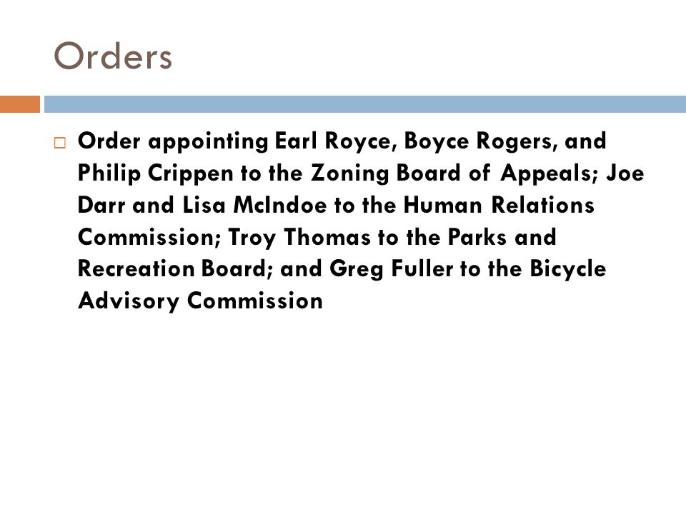 Orders Order appointing Earl Royce, Boyce Rogers, and Philip Crippen to the Zoning Board of Appeals; Joe Darr and Lisa McIndoe to the Human Relations Commission; Troy Thomas to the Parks and Recreation Board; and Greg Fuller to the Bicycle Advisory Commission