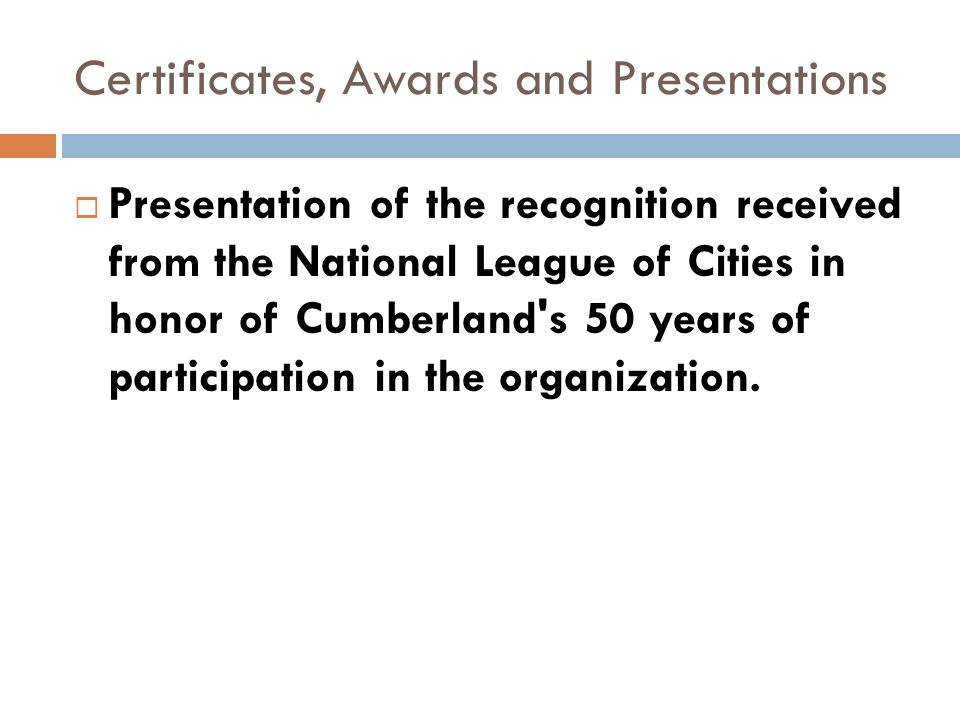 Certificates, Awards and Presentations Presentation of the recognition received from the National League of Cities in honor of Cumberland s 50 years of participation in the organization.