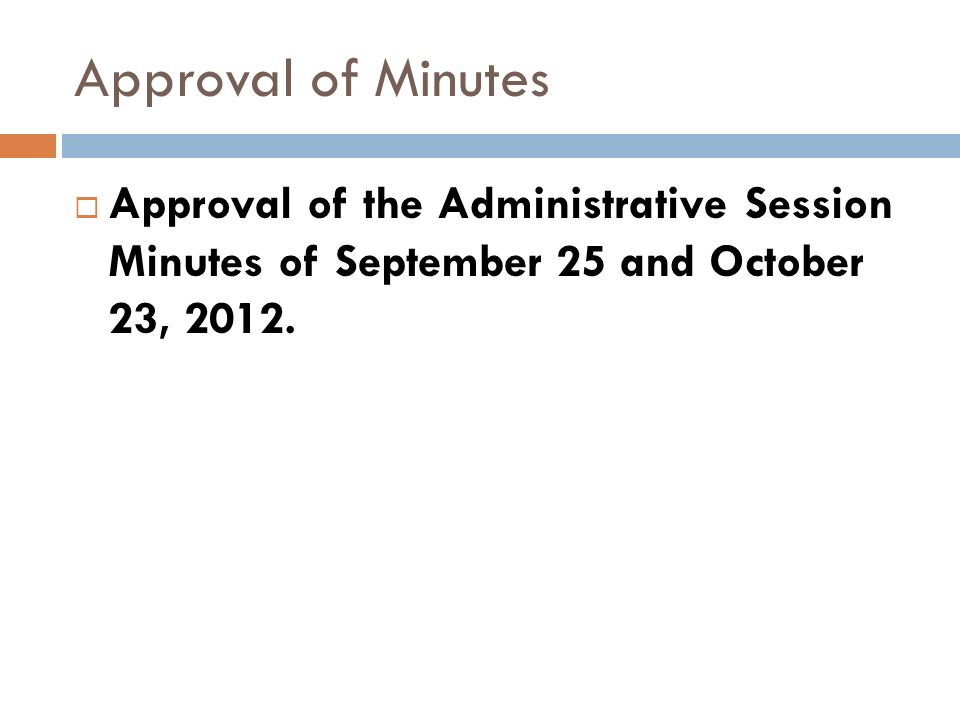 Approval of Minutes Approval of the Administrative Session Minutes of September 25 and October 23, 2012.
