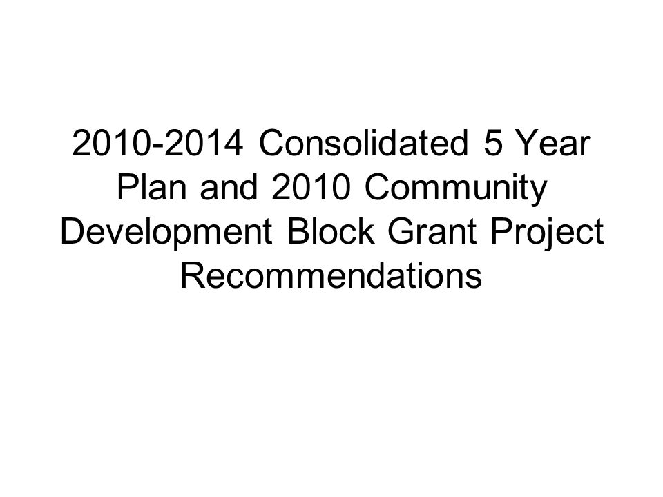 Community Development Block Grant *CDBG-roughly $1 million per year HUD funding to address Decent Housing, Suitable Living Environment, Expanded Economic Opportunities Requires a collaborative process every 5 years to determine needs and a strategic plan for a coordinated community development effort (Consolidated 5 Year Plan) Requires Annual Plan based upon 5 Year Plan goals