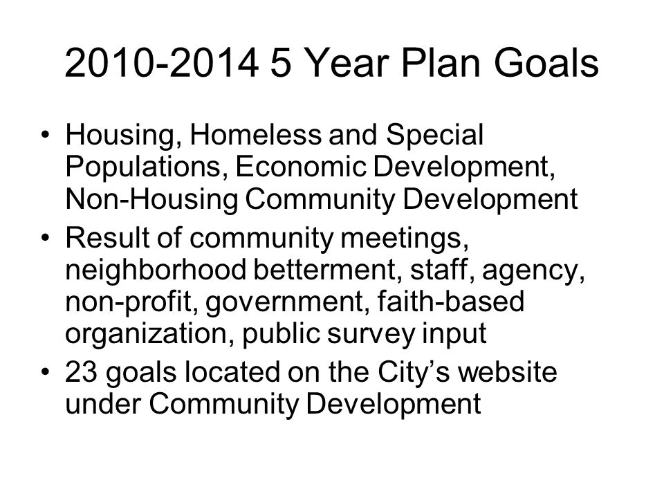 2010-2014 5 Year Plan Goals Housing, Homeless and Special Populations, Economic Development, Non-Housing Community Development Result of community meetings, neighborhood betterment, staff, agency, non-profit, government, faith-based organization, public survey input 23 goals located on the Citys website under Community Development