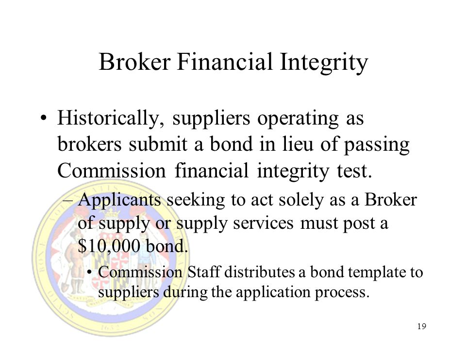 19 Broker Financial Integrity Historically, suppliers operating as brokers submit a bond in lieu of passing Commission financial integrity test.