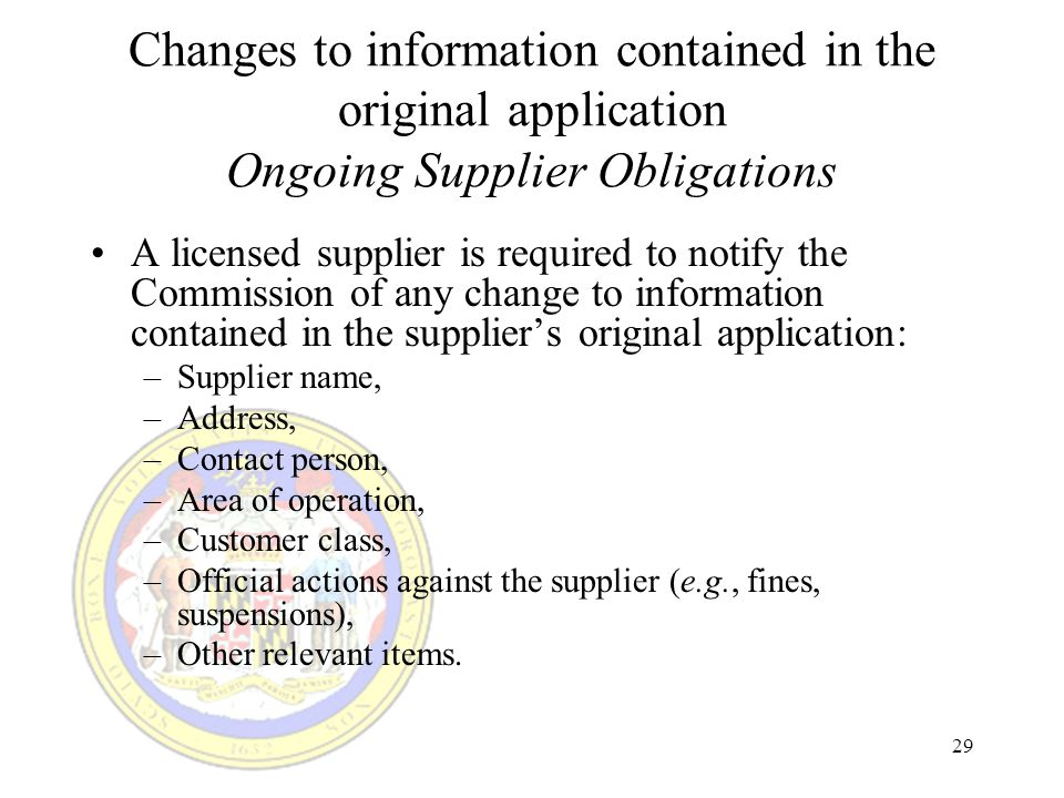 29 Changes to information contained in the original application Ongoing Supplier Obligations A licensed supplier is required to notify the Commission of any change to information contained in the suppliers original application: –Supplier name, –Address, –Contact person, –Area of operation, –Customer class, –Official actions against the supplier (e.g., fines, suspensions), –Other relevant items.