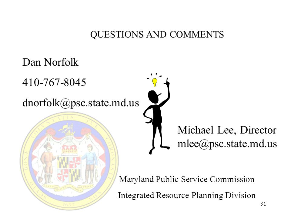 31 QUESTIONS AND COMMENTS Dan Norfolk 410-767-8045 dnorfolk@psc.state.md.us Michael Lee, Director mlee@psc.state.md.us Maryland Public Service Commission Integrated Resource Planning Division