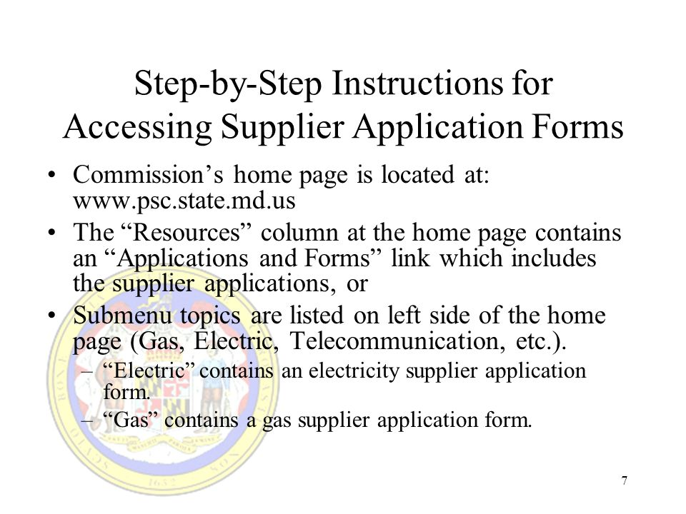7 Step-by-Step Instructions for Accessing Supplier Application Forms Commissions home page is located at: www.psc.state.md.us The Resources column at the home page contains an Applications and Forms link which includes the supplier applications, or Submenu topics are listed on left side of the home page (Gas, Electric, Telecommunication, etc.).