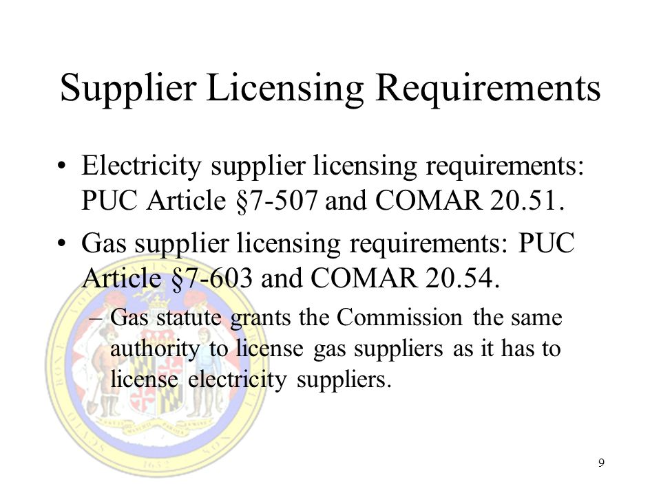 9 Supplier Licensing Requirements Electricity supplier licensing requirements: PUC Article §7-507 and COMAR 20.51.