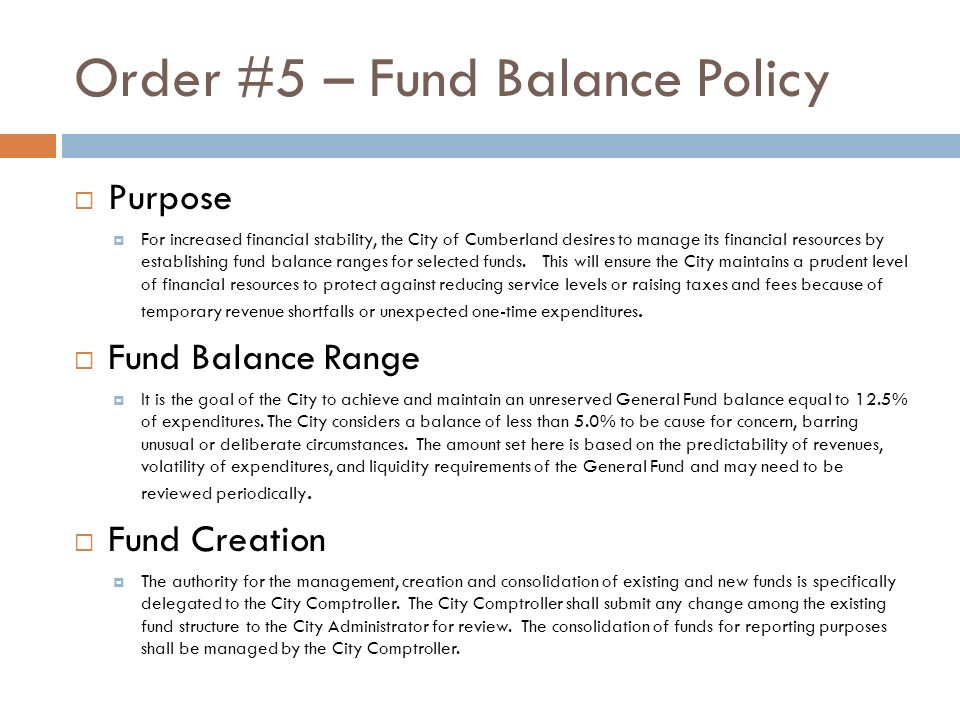 Order #5 – Fund Balance Policy Purpose For increased financial stability, the City of Cumberland desires to manage its financial resources by establishing fund balance ranges for selected funds.