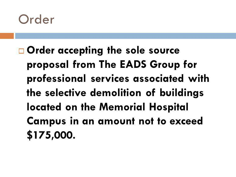 Order Order accepting the sole source proposal from The EADS Group for professional services associated with the selective demolition of buildings located on the Memorial Hospital Campus in an amount not to exceed $175,000.