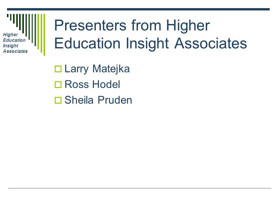 Higher Education Insight Associates Presenters from Higher Education Insight Associates Larry Matejka Ross Hodel Sheila Pruden
