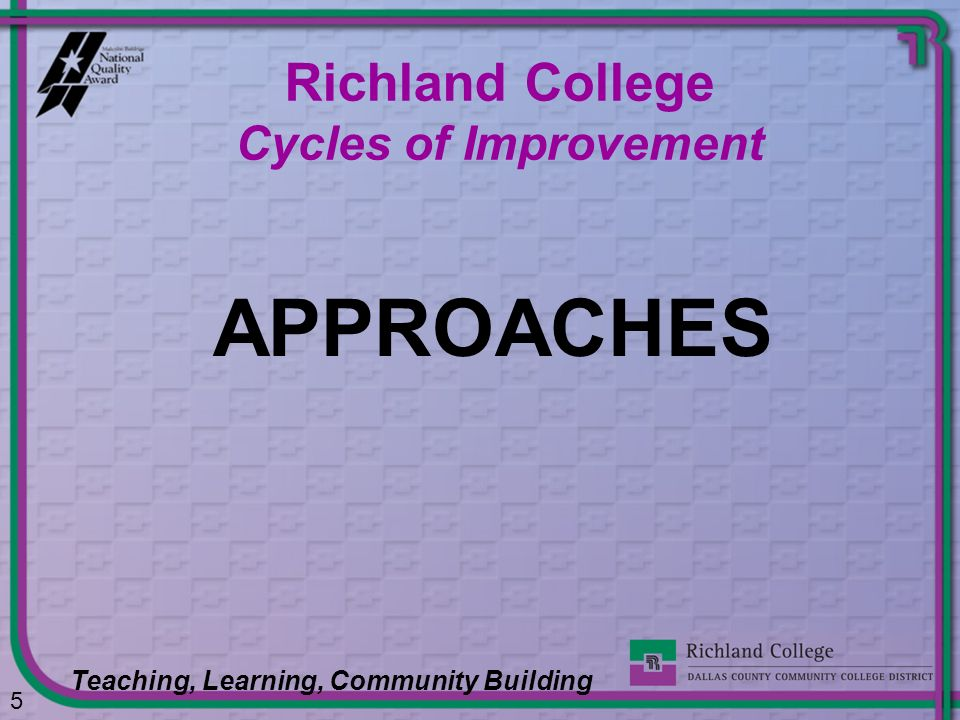 APPROACHES 5 Richland College Cycles of Improvement Teaching, Learning, Community Building