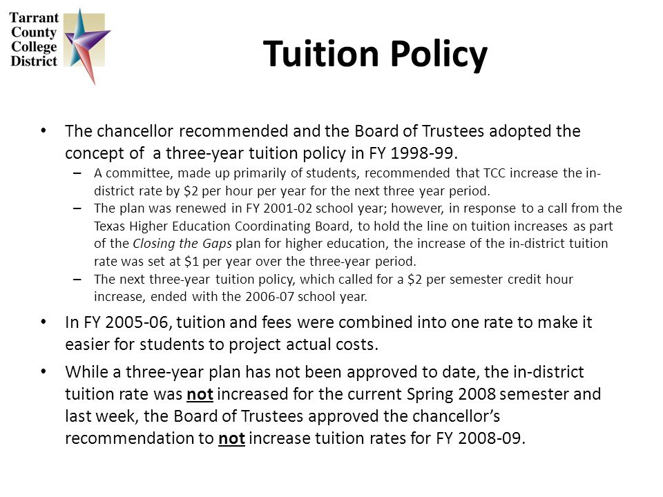 Tuition Policy The chancellor recommended and the Board of Trustees adopted the concept of a three-year tuition policy in FY 1998-99. – A committee, m