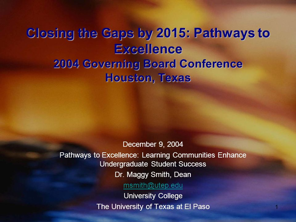 1 Closing the Gaps by 2015: Pathways to Excellence 2004 Governing Board Conference Houston, Texas December 9, 2004 Pathways to Excellence: Learning Communities Enhance Undergraduate Student Success Dr.