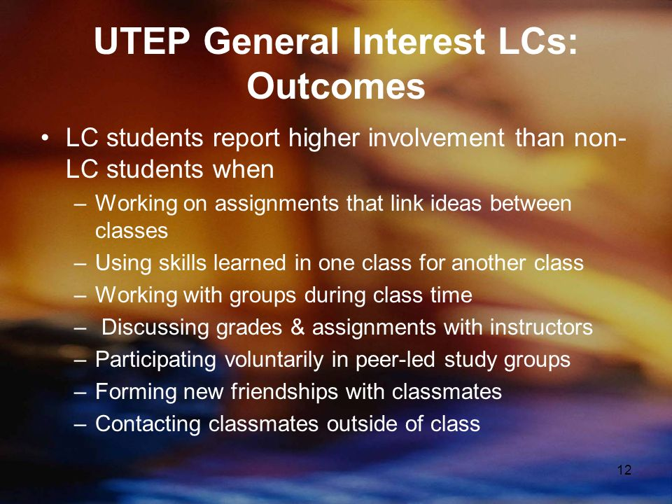 12 UTEP General Interest LCs: Outcomes LC students report higher involvement than non- LC students when –Working on assignments that link ideas between classes –Using skills learned in one class for another class –Working with groups during class time – Discussing grades & assignments with instructors –Participating voluntarily in peer-led study groups –Forming new friendships with classmates –Contacting classmates outside of class
