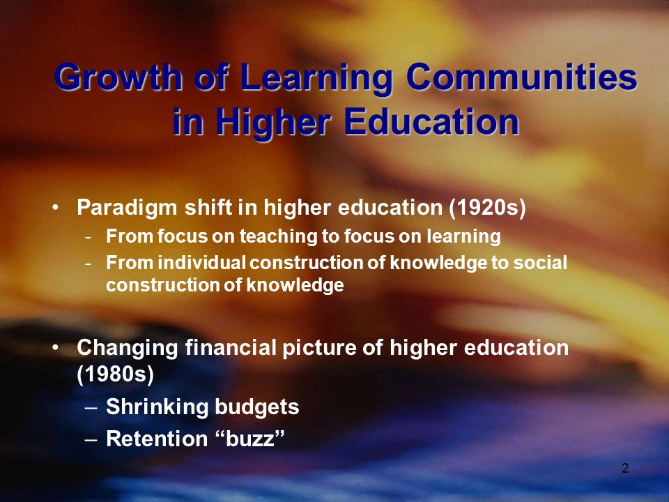 2 Growth of Learning Communities in Higher Education Paradigm shift in higher education (1920s) -From focus on teaching to focus on learning -From individual construction of knowledge to social construction of knowledge Changing financial picture of higher education (1980s) –Shrinking budgets –Retention buzz