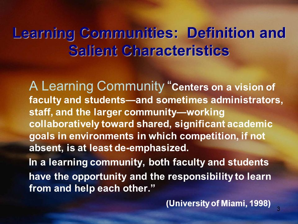 3 Learning Communities: Definition and Salient Characteristics A Learning Community Centers on a vision of faculty and studentsand sometimes administrators, staff, and the larger communityworking collaboratively toward shared, significant academic goals in environments in which competition, if not absent, is at least de-emphasized.