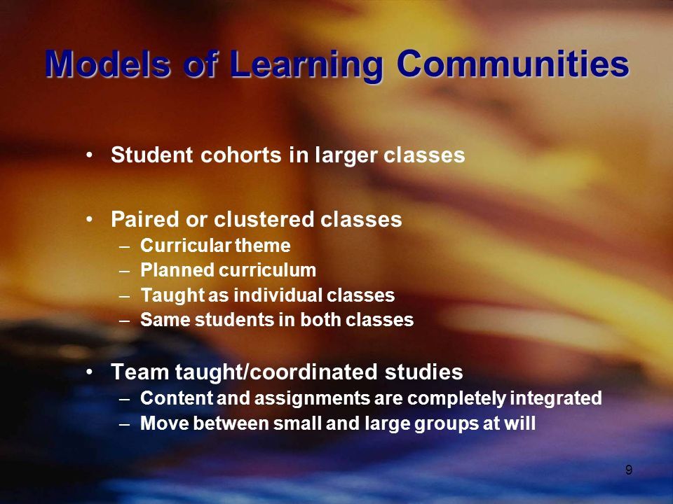 9 Models of Learning Communities Student cohorts in larger classes Paired or clustered classes –Curricular theme –Planned curriculum –Taught as individual classes –Same students in both classes Team taught/coordinated studies –Content and assignments are completely integrated –Move between small and large groups at will