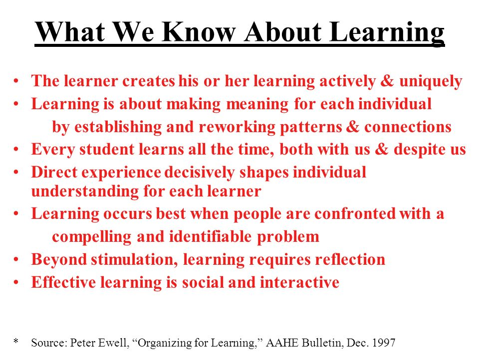 What We Know About Learning The learner creates his or her learning actively & uniquely Learning is about making meaning for each individual by establishing and reworking patterns & connections Every student learns all the time, both with us & despite us Direct experience decisively shapes individual understanding for each learner Learning occurs best when people are confronted with a compelling and identifiable problem Beyond stimulation, learning requires reflection Effective learning is social and interactive *Source: Peter Ewell, Organizing for Learning, AAHE Bulletin, Dec.