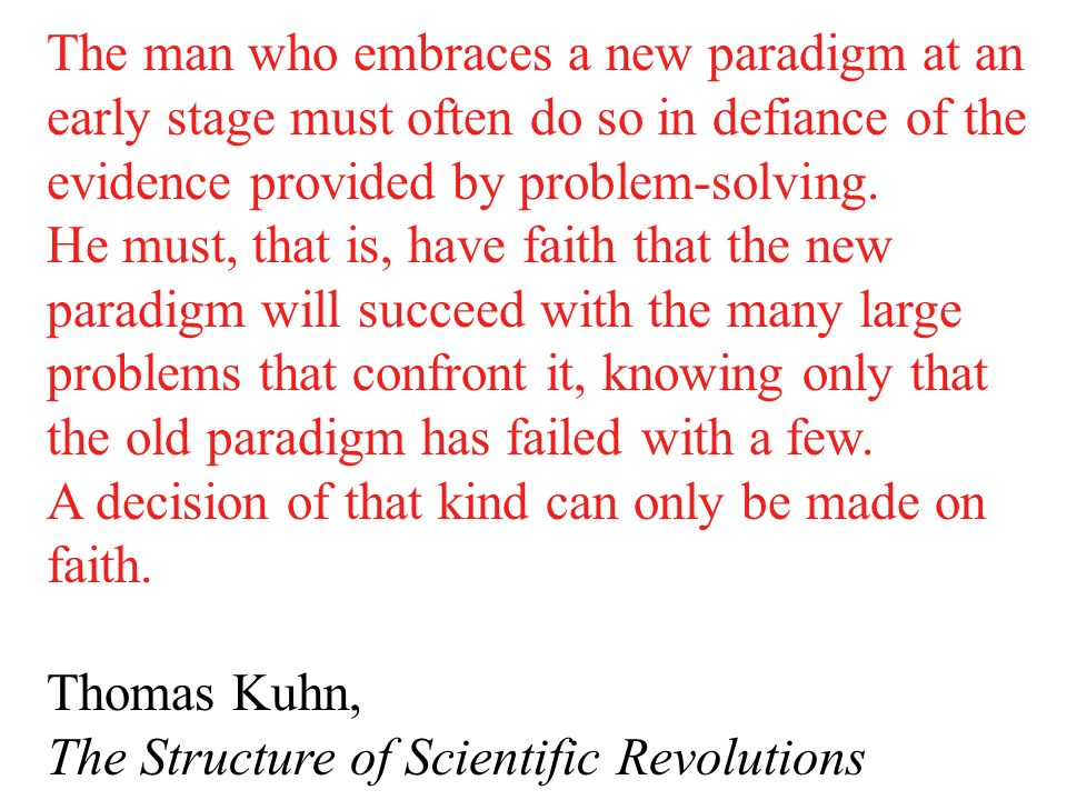 The man who embraces a new paradigm at an early stage must often do so in defiance of the evidence provided by problem-solving.