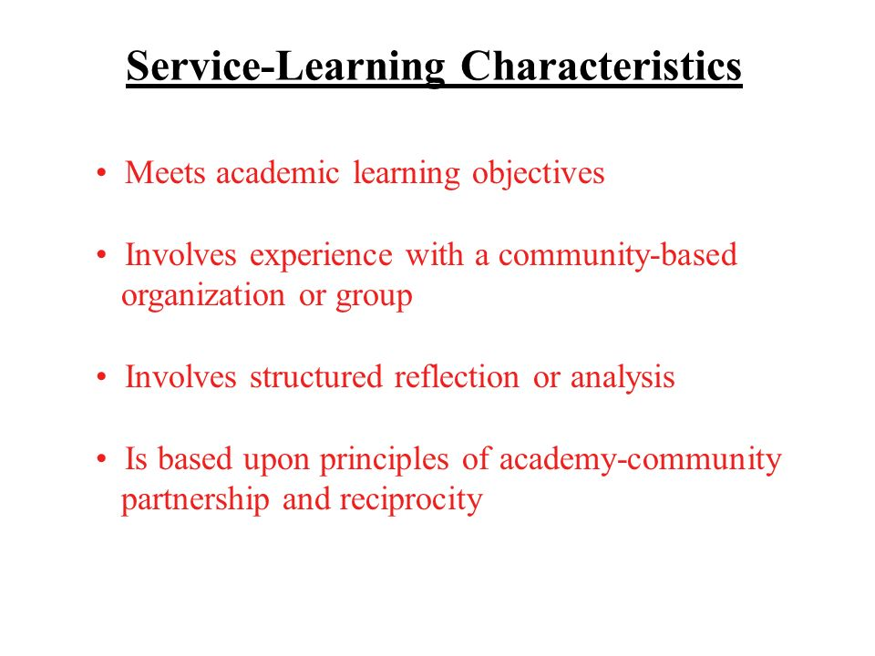 Service-Learning Characteristics Meets academic learning objectives Involves experience with a community-based organization or group Involves structured reflection or analysis Is based upon principles of academy-community partnership and reciprocity
