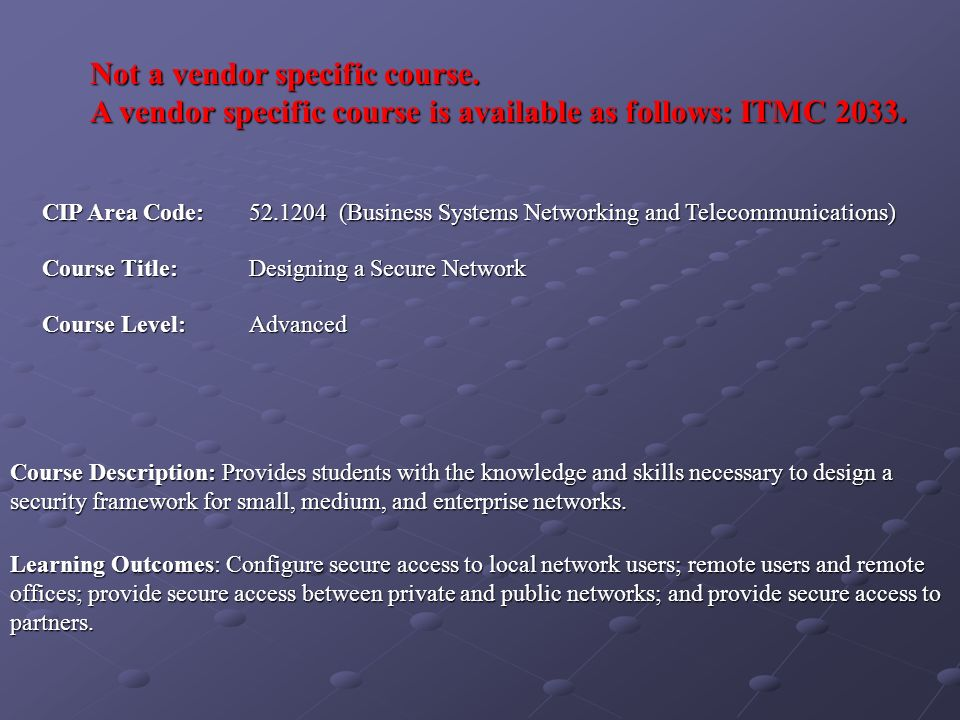 Not a vendor specific course. A vendor specific course is available as follows: ITMC 2033. CIP Area Code: 52.1204 (Business Systems Networking and Tel