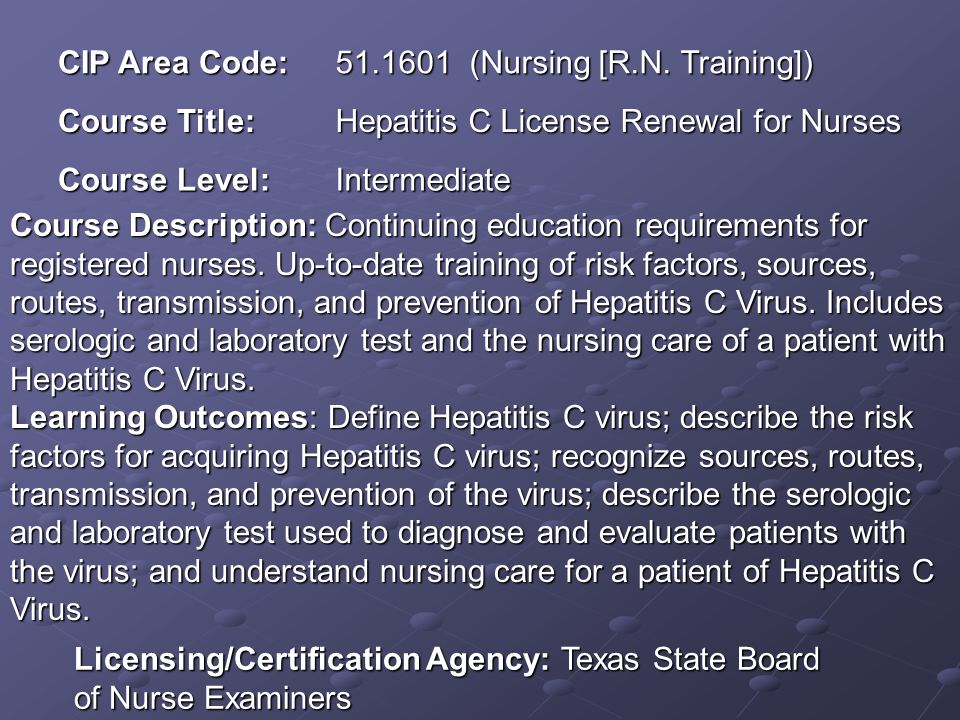 CIP Area Code: 51.1601 (Nursing [R.N. Training]) Course Title: Hepatitis C License Renewal for Nurses Course Level: Intermediate Course Description: C