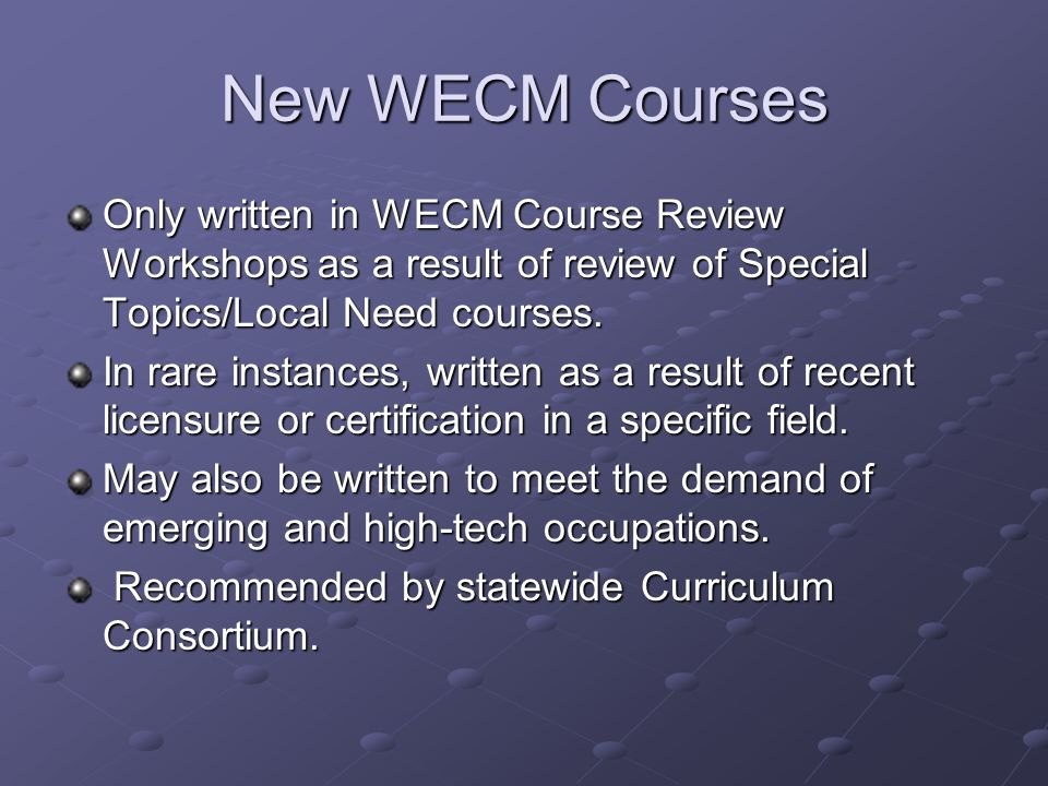 New WECM Courses Only written in WECM Course Review Workshops as a result of review of Special Topics/Local Need courses. In rare instances, written a